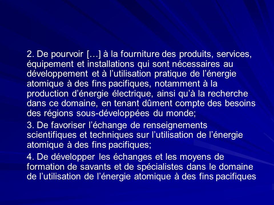 2. De pourvoir […] à la fourniture des produits, services, équipement et installations qui sont nécessaires au développement et à l'utilisation pratique de l'énergie atomique à des fins pacifiques, notamment à la production d'énergie électrique, ainsi qu'à la recherche dans ce domaine, en tenant dûment compte des besoins des régions sous-développées du monde;